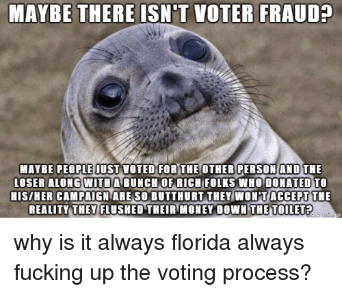 Butthurt, Fucking, and Money: MAYBE THERE ISN'T VOTER FRAUD?  MAYBE PEOPLE IUST VOTED FOR THE OTHER PERSON AND THE  LOSER ALONG WITH  A BUNCH OF RICH  FOLKS WHO DONATED TO  HIS/HER CAMPAIGN ARE SO BUTTHURT THEY WON T ACCEPT THE  REALITY THEY FLUSHED THEIR MONEY DOWN THE TOILET? why is it always florida always fucking up the voting process?