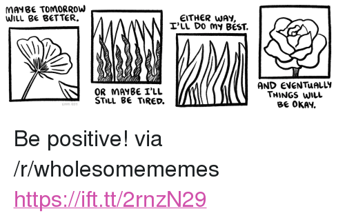 """Best, Okay, and Via: MAYBE TOMORROVW  WILL BE BETTER.  EITHER WAY,  I'LL DO MY BEST.  OR MAYBE I'LL  STiLL B TIRED.  AND EVENTuALLIY  THiNGS WiLL  BE OKAY.  emm Roy <p>Be positive! via /r/wholesomememes <a href=""""https://ift.tt/2rnzN29"""">https://ift.tt/2rnzN29</a></p>"""