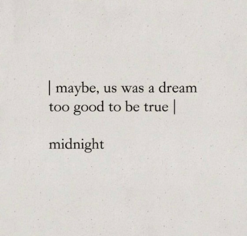 A Dream, True, and Good: | maybe,  too good to be true  us was a dream  midnight