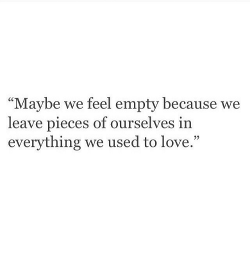 """Love, Used, and Feel: """"Maybe we feel empty because we  leave pieces of ourselves in  everything we used to love.""""  93"""