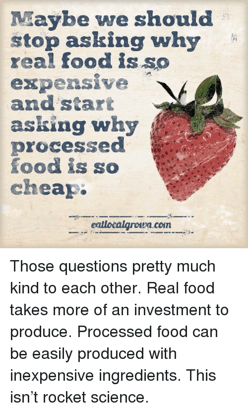 Food, Science, and Star: Maybe we should  stop asking why  real food is so  expensive  and star  asking why  processe  food is so  cheap  coiT <p>Those questions pretty much kind to each other. Real food takes more of an investment to produce. Processed food can be easily produced with inexpensive ingredients. This isn't rocket science.</p>
