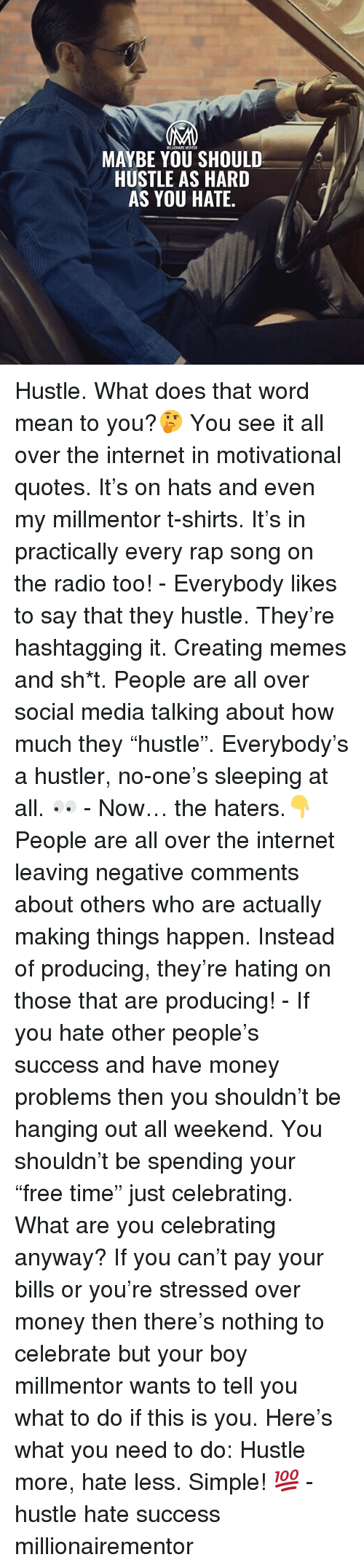 "hustler: MAYBE YOU SHOULD  HUSTLE AS HARD  AS YOU HATE Hustle. What does that word mean to you?🤔 You see it all over the internet in motivational quotes. It's on hats and even my millmentor t-shirts. It's in practically every rap song on the radio too! - Everybody likes to say that they hustle. They're hashtagging it. Creating memes and sh*t. People are all over social media talking about how much they ""hustle"". Everybody's a hustler, no-one's sleeping at all. 👀 - Now… the haters.👇 People are all over the internet leaving negative comments about others who are actually making things happen. Instead of producing, they're hating on those that are producing! - If you hate other people's success and have money problems then you shouldn't be hanging out all weekend. You shouldn't be spending your ""free time"" just celebrating. What are you celebrating anyway? If you can't pay your bills or you're stressed over money then there's nothing to celebrate but your boy millmentor wants to tell you what to do if this is you. Here's what you need to do: Hustle more, hate less. Simple! 💯 - hustle hate success millionairementor"