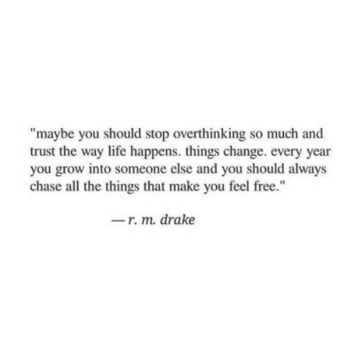 "All the Things: ""maybe you should stop overthinking so much and  trust the way life happens. things change. every year  you grow into someone else and you should always  chase all the things that make you feel free.""  -r. m. drake"