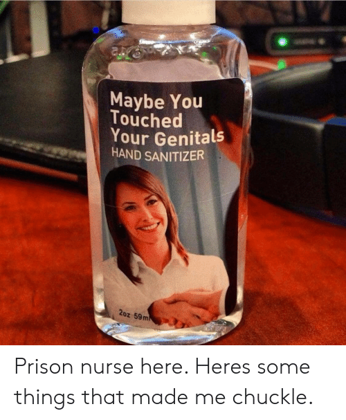 Prison, You, and Made: Maybe You  Touched  Your Genitals  HAND SANITIZER  2oz 59 m Prison nurse here.   Heres some things that made me chuckle.