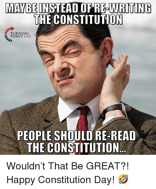 Memes, Constitution, and Happy: MAYBEINSTEAD OF RE-WRITING  THE CONSTITUTION  TURNING  POINT USA  PEOPLE SHOULD RE READ  洲E CONSTITUTION Wouldn't That Be GREAT?!   Happy Constitution Day! 🤣