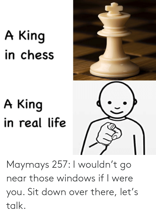 Were You: Maymays 257: I wouldn't go near those windows if I were you. Sit down over there, let's talk.