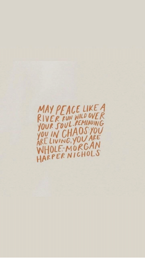 Run, Wild, and Living: MAYP  RIVER RUN WILD OVER  YOUR SOUL.REMINDING  YOU IN CHAOSYOU  ARE LIVING, YOU ARE  WHOLE-MORCAN  HARPER NICHOLS
