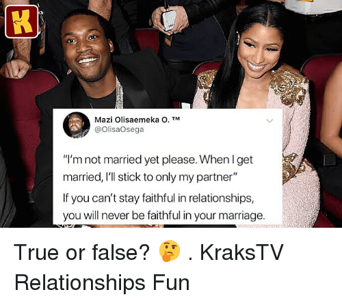 "Marriage, Memes, and Relationships: Mazi Olisaemeka O. TM  @OlisaOsega  ""I'm not married yet please. When l get  married, I'll stick to only my partner""  If you can't stay faithful in relationships,  you will never be faithful in your marriage. True or false? 🤔 . KraksTV Relationships Fun"
