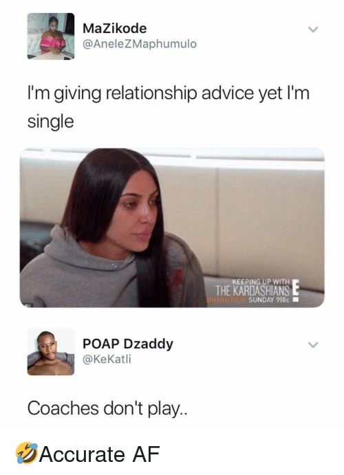 Advice, Af, and Memes: MaZikode  @AneleZMaphumulo  I'm giving relationship advice yet I'm  single  KEEPING UP WITH  THE KARDASHIANSE  SUNDAY 918c  POAP Dzaddy  @KeKatli  Coaches don't play.. 🤣Accurate AF