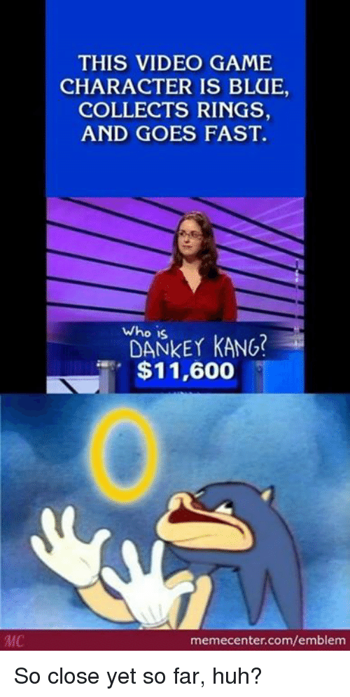 So Close Yet So Far: MC  THIS VIDEO GAME  CHARACTER IS BLUE  COLLECTS RINGS  AND GOES FAST.  Who is  KANG?  $11,600  memecenter.com/emblem So close yet so far, huh?