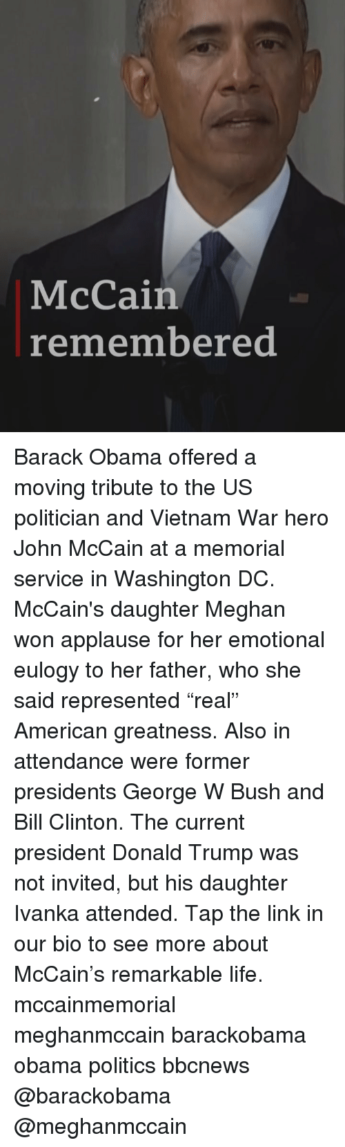 """Ivanka: McCain  remembered Barack Obama offered a moving tribute to the US politician and Vietnam War hero John McCain at a memorial service in Washington DC. McCain's daughter Meghan won applause for her emotional eulogy to her father, who she said represented """"real"""" American greatness. Also in attendance were former presidents George W Bush and Bill Clinton. The current president Donald Trump was not invited, but his daughter Ivanka attended. Tap the link in our bio to see more about McCain's remarkable life. mccainmemorial meghanmccain barackobama obama politics bbcnews @barackobama @meghanmccain"""