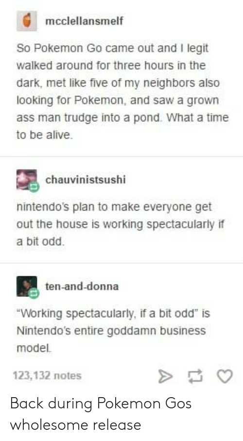 """Pond: mcclellansmelf  So Pokemon Go came out and I legit  walked around for three hours in the  dark, met like five of my neighbors also  looking for Pokemon, and saw a grown  ass man trudge into a pond. What a time  to be alive.  chauvinistsushi  nintendo's plan to make everyone get  out the house is working spectacularly if  a bit odd.  ten-and-donna  """"Working spectacularly, if a bit odd"""" is  Nintendo's entire goddamn business  model.  123,132 notes Back during Pokemon Gos wholesome release"""