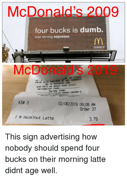 Dumb, McDonalds, and How: McDonald's 2009  four bucks is dumb.  now serving espresso.  i'mlovin'it  D0120  McDoñatd's 2019  OR LESSER  VALLE WI TH PURASE OF ANY SANDWICH  GL) TOMOVOİCE.CH  CTA  and tel1 us about your visit.  Va l1dation Code:  Surveyo87-00030-T  KS# 3  02/06/2019 09:08 AM  Order 27  1 M Haze Inut Latte  3.79 This sign advertising how nobody should spend four bucks on their morning latte didnt age well.