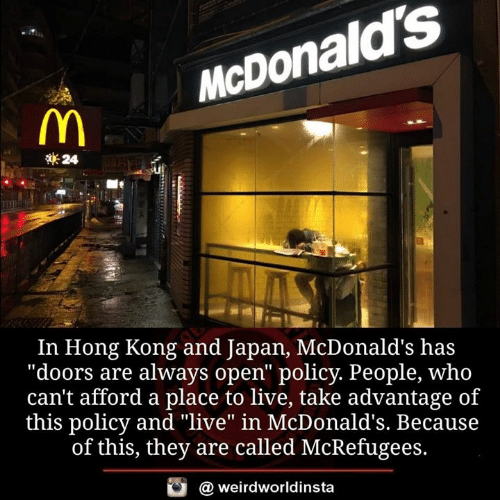 "McDonalds, Memes, and Hong Kong: McDonald's  24  In Hong Kong and Japan, McDonald's has  ""doors are always open"" policy. People, who  can't afford a place to live, take advantage of  this policy and ""live"" in McDonald's. Because  of this, they are called McRefugees.  @ weirdworldinsta"
