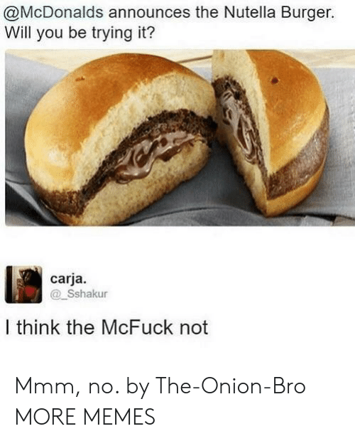 Dank, McDonalds, and Memes: @McDonalds announces the Nutella Burger.  Will you be trying it?  carja.  Sshakur  I think the McFuck not Mmm, no. by The-Onion-Bro MORE MEMES