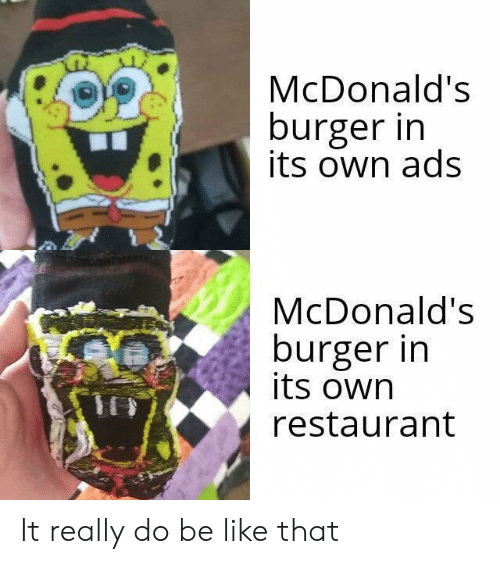 Be Like, McDonalds, and Restaurant: McDonald's  burger in  its own ads  McDonald's  burger in  its own  restaurant It really do be like that