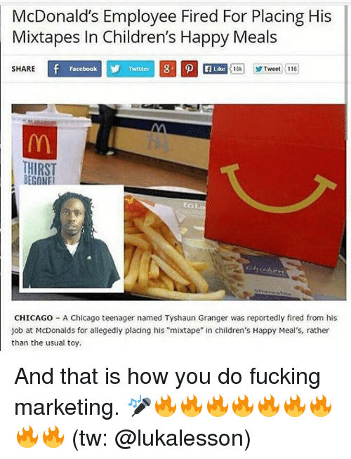 "Jobbed: McDonald's Employee Fired For Placing His  Mixtapes In Children's Happy Meals  SHARE  Focebook  Twitter  Like  16k1 yr Tweet :116  HIRST  BEGONE  tot  CHICAGO - A Chicago teenager named Tyshaun Granger was reportedly fired from his  job at McDonalds for allegedly placing his ""mixtape"" in children's Happy Meal's, rather  than the usual toy. And that is how you do fucking marketing. 🎤🔥🔥🔥🔥🔥🔥🔥🔥🔥 (tw: @lukalesson)"