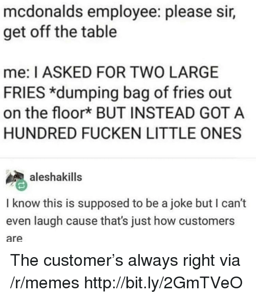 McDonalds, Memes, and Http: mcdonalds employee: please sir,  get off the table  me: I ASKED FOR TWO LARGE  FRIES *dumping bag of fries out  on the floork BUT INSTEAD GOT A  HUNDRED FUCKEN LITTLE ONES  aleshakills  I know this is supposed to be a joke but I can't  even laugh cause that's just how customers  are The customer's always right via /r/memes http://bit.ly/2GmTVeO