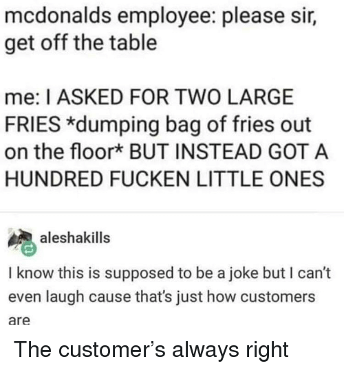 McDonalds, How, and Got: mcdonalds employee: please sir,  get off the table  me: I ASKED FOR TWO LARGE  FRIES *dumping bag of fries out  on the floork BUT INSTEAD GOT A  HUNDRED FUCKEN LITTLE ONES  aleshakills  I know this is supposed to be a joke but I can't  even laugh cause that's just how customers  are The customer's always right