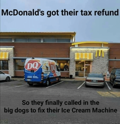 Dank, Dogs, and McDonalds: McDonald's got their tax refund  DQ  So they finally called in the  big dogs to fix their Ice Cream Machine