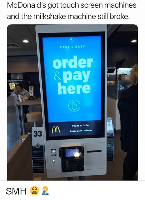 McDonalds, Smh, and Help: McDonald's got touch screen machines  and the milkshake machine still broke.  FAST& EASY  order  &pay  here  Touch to Order  Tocar para Ordenar  HELP SMH 😩🤦‍♂️