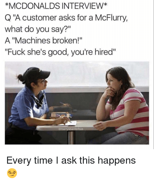 "McDonalds, Memes, and Fuck: *MCDONALDS INTERVIEW*  Q""A customer asks for a McFlurry,  what do you say?""  A ""Machines broken!""  Fuck she's good, you're hired""  @barrysbanterbus Every time I ask this happens 😏"