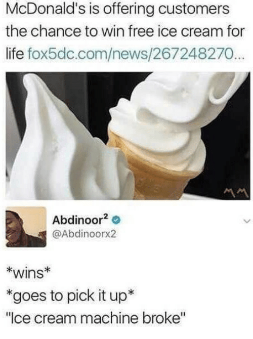 """Life, McDonalds, and News: McDonald's is offering customers  the chance to win free ice cream for  life fox5dc.com/news/267248270...  Abdinoor2 o  @Abdinoorx2  *wins  *goes to pick it up*  """"Ice cream machine broke"""""""