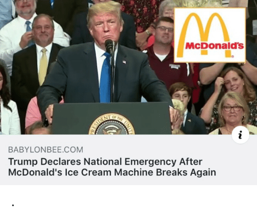 emergency: McDonald's  OF  THE  ESIDENT  BABYLONBEE.COM  Trump Declares National Emergency After  McDonald's Ice Cream Machine Breaks Again .