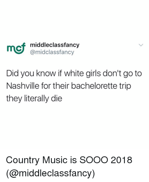 Funny, Girls, and Music: mcf  middleclassfancy  @midclassfancy  Did you know if white girls don't go to  Nashville for their bachelorette trip  they literally die Country Music is SOOO 2018 (@middleclassfancy)