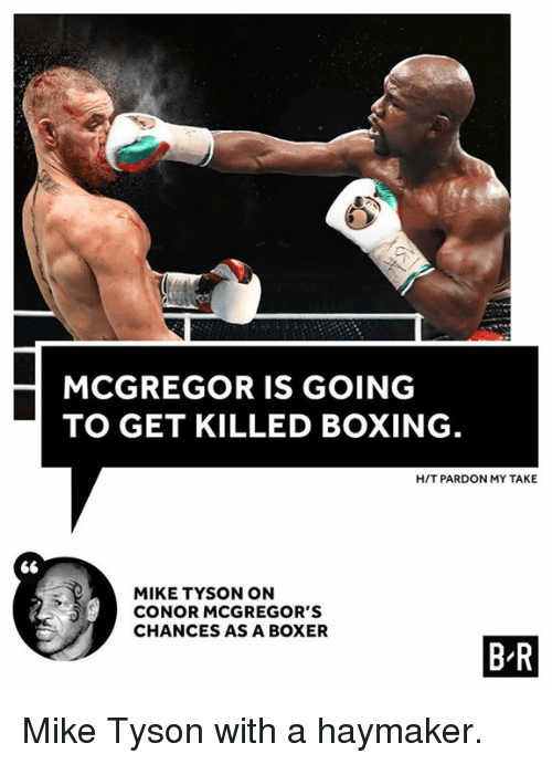 Takeing: MCGREGOR IS GOING  TO GET KILLED BOXING  H/T PARDON MY TAKE  MIKE TYSON ON  CONOR MCGREGOR'S  CHANCES AS A BOXER  B R Mike Tyson with a haymaker.