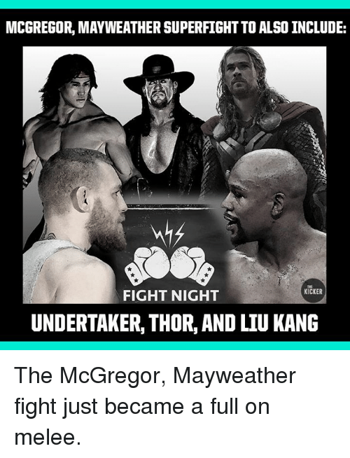 liu kang: MCGREGOR, MAYWEATHER SUPERFIGHT TO ALSO INCLUDE:  THE  KICKER  FIGHT NIGHT  UNDERTAKER, THOR, AND LIU KANG The McGregor, Mayweather fight just became a full on melee.