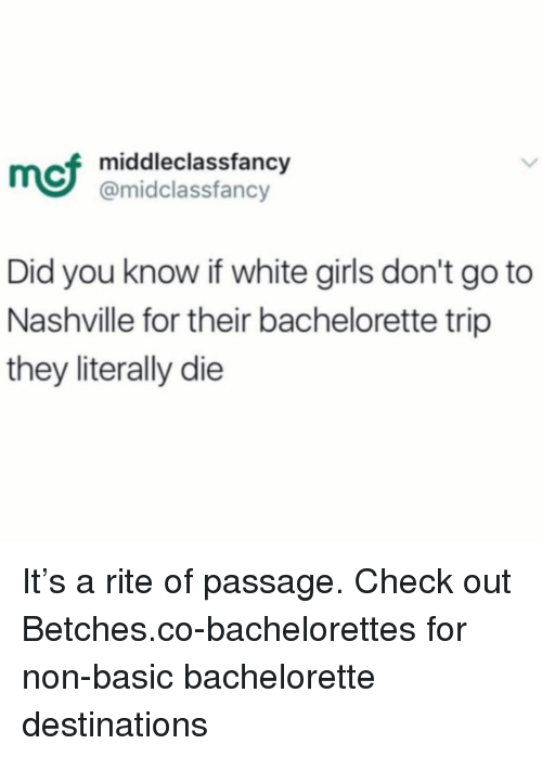 Girls, Bachelorette, and White: mci  middleclassfancy  @midclassfancy  Did you know if white girls don't go to  Nashville for their bachelorette trip  they literally die It's a rite of passage. Check out Betches.co-bachelorettes for non-basic bachelorette destinations