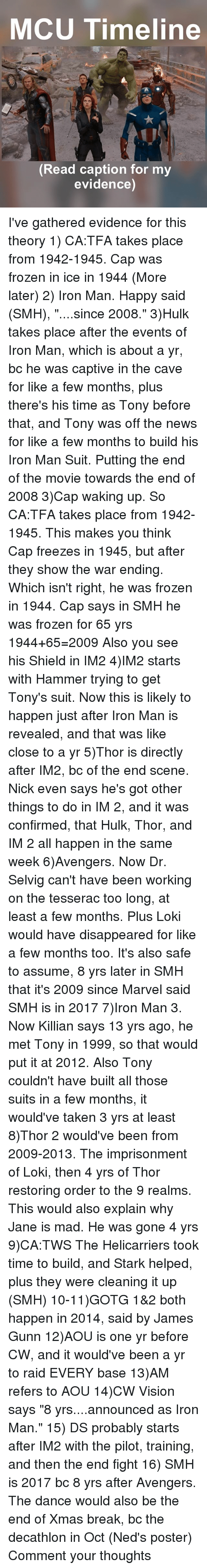 """the cave: MCU Timeline  A,  Read caption for my  evidence) I've gathered evidence for this theory 1) CA:TFA takes place from 1942-1945. Cap was frozen in ice in 1944 (More later) 2) Iron Man. Happy said (SMH), """"....since 2008."""" 3)Hulk takes place after the events of Iron Man, which is about a yr, bc he was captive in the cave for like a few months, plus there's his time as Tony before that, and Tony was off the news for like a few months to build his Iron Man Suit. Putting the end of the movie towards the end of 2008 3)Cap waking up. So CA:TFA takes place from 1942-1945. This makes you think Cap freezes in 1945, but after they show the war ending. Which isn't right, he was frozen in 1944. Cap says in SMH he was frozen for 65 yrs 1944+65=2009 Also you see his Shield in IM2 4)IM2 starts with Hammer trying to get Tony's suit. Now this is likely to happen just after Iron Man is revealed, and that was like close to a yr 5)Thor is directly after IM2, bc of the end scene. Nick even says he's got other things to do in IM 2, and it was confirmed, that Hulk, Thor, and IM 2 all happen in the same week 6)Avengers. Now Dr. Selvig can't have been working on the tesserac too long, at least a few months. Plus Loki would have disappeared for like a few months too. It's also safe to assume, 8 yrs later in SMH that it's 2009 since Marvel said SMH is in 2017 7)Iron Man 3. Now Killian says 13 yrs ago, he met Tony in 1999, so that would put it at 2012. Also Tony couldn't have built all those suits in a few months, it would've taken 3 yrs at least 8)Thor 2 would've been from 2009-2013. The imprisonment of Loki, then 4 yrs of Thor restoring order to the 9 realms. This would also explain why Jane is mad. He was gone 4 yrs 9)CA:TWS The Helicarriers took time to build, and Stark helped, plus they were cleaning it up (SMH) 10-11)GOTG 1&2 both happen in 2014, said by James Gunn 12)AOU is one yr before CW, and it would've been a yr to raid EVERY base 13)AM refers to AOU 14)CW Vision says """"8 yrs."""