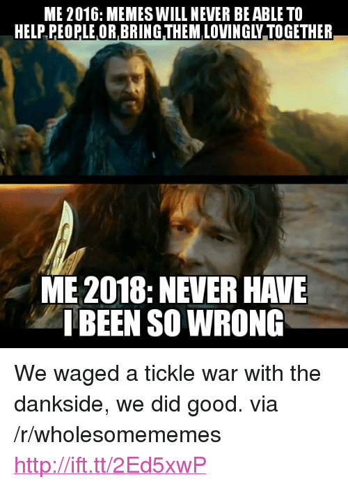"Memes, Good, and Help: ME 2016: MEMES WILL NEVER BE ABLE TO  HELP PEOPLE OR BRING THEM LOVINGLY TOGETHER  ME 2018:NEVER HAVE  IBEEN SO WRONG <p>We waged a tickle war with the dankside, we did good. via /r/wholesomememes <a href=""http://ift.tt/2Ed5xwP"">http://ift.tt/2Ed5xwP</a></p>"