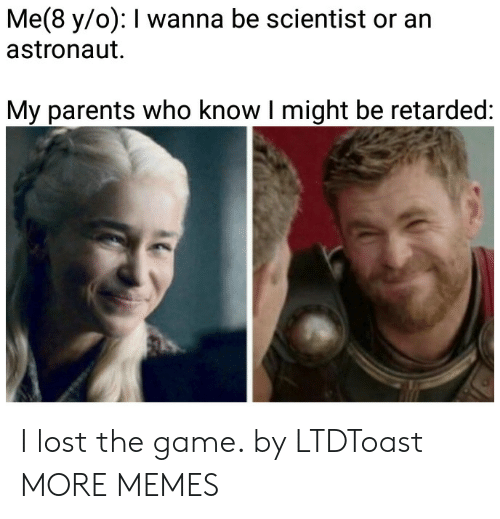 Lost The Game: Me(8 y/o): I wanna be scientist or an  astronaut  My parents who know I might be retarded: I lost the game. by LTDToast MORE MEMES