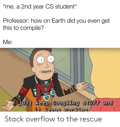 Earth, Stuff, and How: *me, a 2nd year CS student*  Professor: how on Earth did you even get  this to compile?  Me:  just keep Googling stuff and  it keeps working. Stack overflow to the rescue