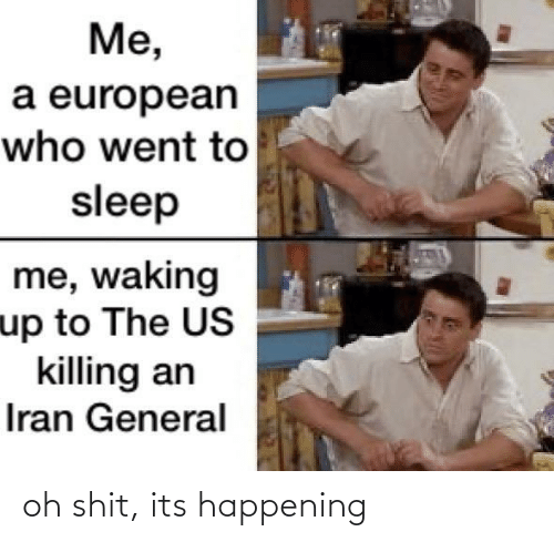 Iran, Sleep, and Who: Me,  a european  who went to  sleep  me, waking  up to The US  killing an  Iran General oh shit, its happening