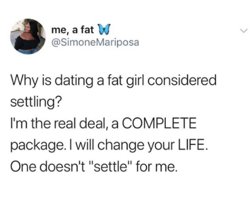 "Dating, Life, and Girl: me, a fat W  @SimoneMariposa  Why is dating a fat girl considered  settling?  I'm the real deal, a COMPLETE  package. l will change your LIFE.  One doesn't ""settle"" for me."