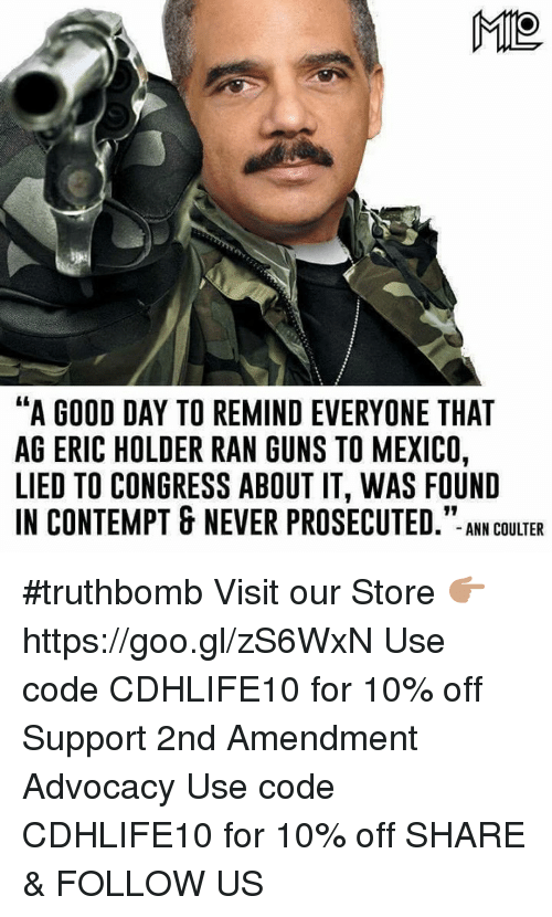 """Contemption: ME  """"A GOOD DAY TO REMINDEVERYONE THAT  AG ERIC HOLDER RAN GUNS TO MEXICO,  LIED TO CONGRESS ABOUT IT, WAS FOUND  IN CONTEMPT & NEVER PROSECUTED  ANN COULTER #truthbomb  Visit our Store 👉🏽 https://goo.gl/zS6WxN Use code CDHLIFE10 for 10% off Support 2nd Amendment Advocacy Use code CDHLIFE10 for 10% off SHARE & FOLLOW US"""