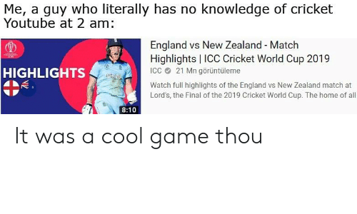 cricket world cup: Me, a guy who literally has no knowledge of cricket  Youtube at 2 am:  England vs New Zealand - Match  Highlights   ICC Cricket World Cup 2019  ICC 21 Mn görüntüleme  HIGHLIGHTS  ENGLAN  Watch full highlights of the England vs New Zealand match at  Lord's, the Final of the 2019 Cricket World Cup. The home of all  8:10 It was a cool game thou