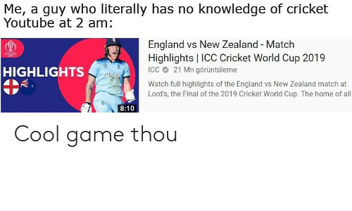 cricket world cup: Me, a guy who literally has no knowledge of cricket  Youtube at 2 am:  England vs New Zealand - Match  Highlights   ICC Cricket World Cup 2019  ICC 21 Mn görüntüleme  HIGHLIGHTS  ENGLAN  Watch full highlights of the England vs New Zealand match at  Lord's, the Final of the 2019 Cricket World Cup. The home of all  8:10 Cool game thou