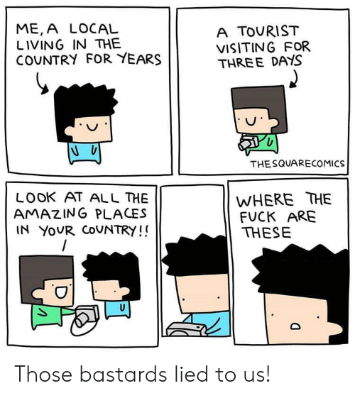 Tourist: ME,A LOCAL  LIVING IN THE  COUNTRY FOR YEARS  A TOURIST  VISITING FOR  THREE DAYS  THESQUARECOMICS  WHERE THE  FUCK ARE  THESE  LOOK AT ALL HE  AMAZING PLACES  IN YOUR COUNTRY!! Those bastards lied to us!