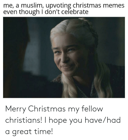 Even Though: me, a muslim, upvoting christmas memes  even though I don't celebrate Merry Christmas my fellow christians! I hope you have/had a great time!