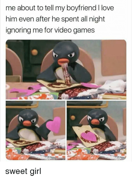 Ignoring Me: me about to tell my boyfriend I love  him even after he spent all night  ignoring me for Video games sweet girl