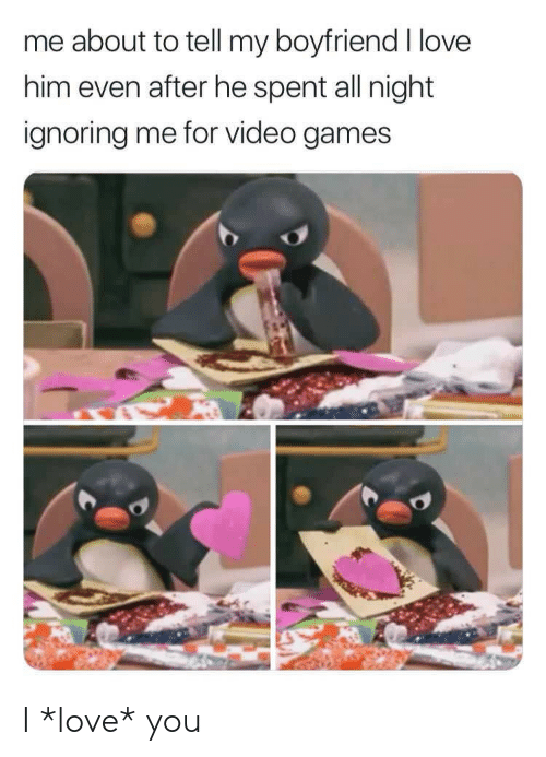 Ignoring Me: me about to tell my boyfriend I love  him even after he spent all night  ignoring me for video games I *love* you