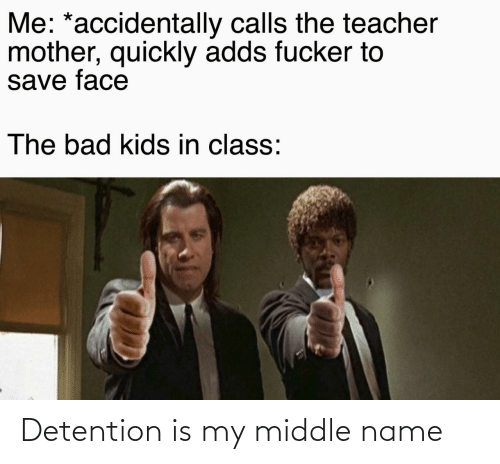 Middle: Me: *accidentally calls the teacher  mother, quickly adds fucker to  save face  The bad kids in class: Detention is my middle name