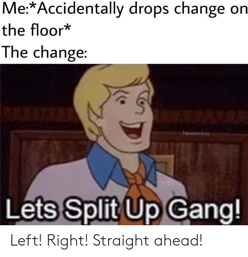 Gang, Change, and Split: Me:*Accidentally drops change on  the floor*  The change:  A  Newtockos  RT  Lets Split Up Gang! Left! Right! Straight ahead!