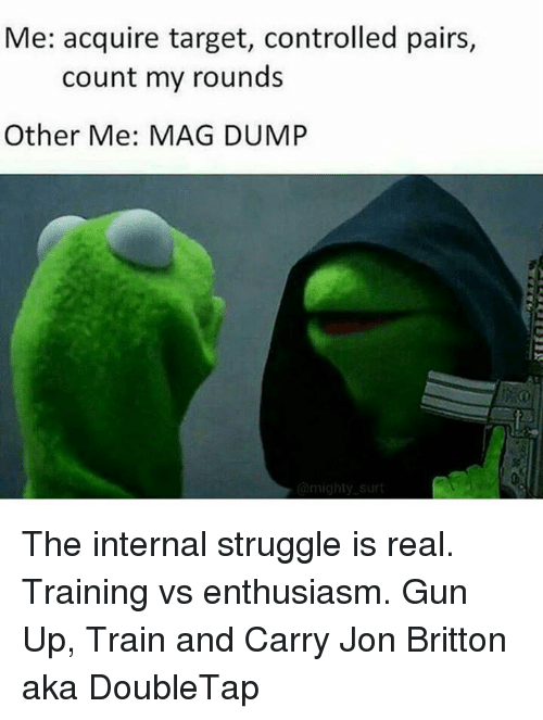 Memes, Target, and Enthusiasm: Me: acquire target, controlled pairs  count my rounds  Other Me: MAG DUMP The internal struggle is real. Training vs enthusiasm.   Gun Up, Train and Carry  Jon Britton aka DoubleTap