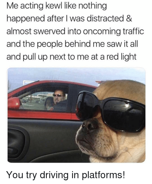 Driving, Saw, and Traffic: Me acting kewl like nothing  happened after I was distracted &  almost swerved into oncoming traffic  and the people behind me saw it all  and pull up next to me at a red light You try driving in platforms!