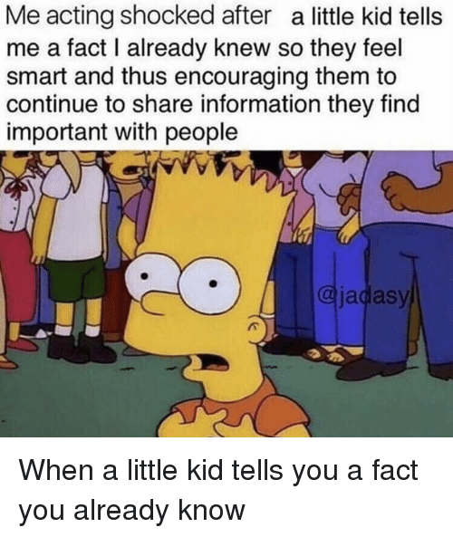 Information, Acting, and Smart: Me acting shocked after a little kid tells  me a fact I already knew so they feel  smart and thus encouraging them to  continue to share information they find  important with people  @jadasy When a little kid tells you a fact you already know